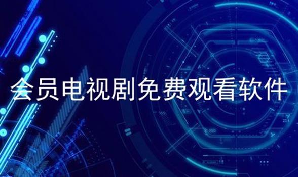 会员电视剧免费观看软件软件合辑