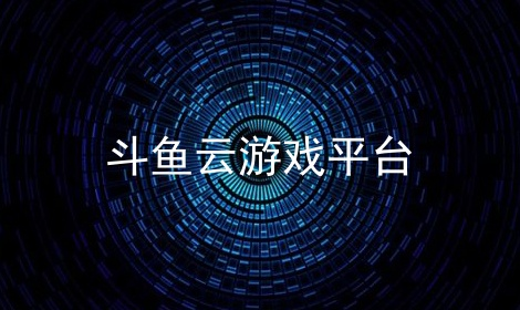 斗鱼云游戏平台