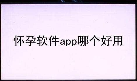 怀孕软件app哪个好用软件合辑