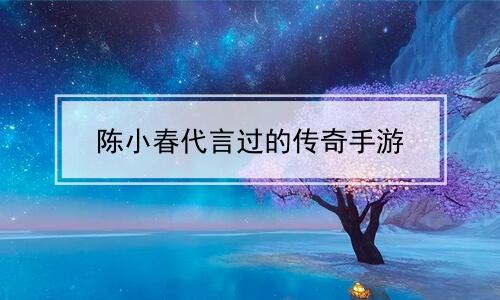 陈小春代言过的传奇手游