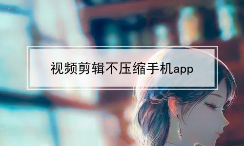 视频剪辑不压缩手机app