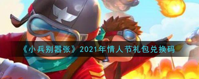 2021年情人节《小兵别嚣张》礼包兑换码及领取地址方法介绍