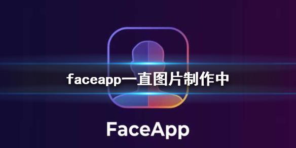 faceapp一直图片制作中 图片一直制作中怎么办